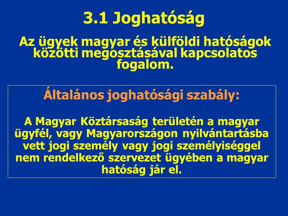 3.1 Joghatóság Az ügyek magyar és külföldi hatóságok közötti megosztásával kapcsolatos fogalom. Általános joghatósági szabály: A Magyar Köztársaság te
