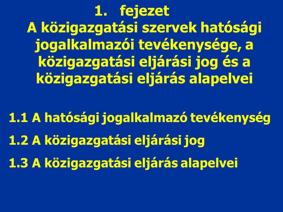 1.fejezet A közigazgatási szervek hatósági jogalkalmazói tevékenysége, a közigazgatási eljárási jog és a közigazgatási eljárás alapelvei 1.1 A hatósági jogalkalmazó tevékenység 1.2 A közigazgatási eljárási jog 1.3 A közigazgatási eljárás alapelvei