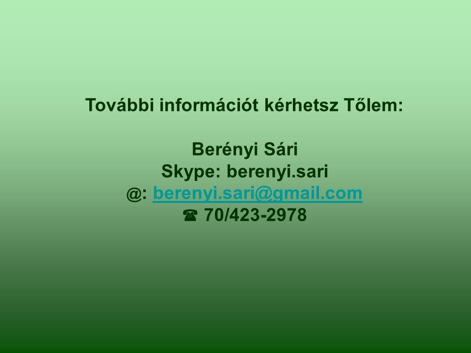 További információt kérhetsz Tőlem: Berényi Sári Skype: berenyi.sari @ : berenyi.sari@gmail.comberenyi.sari@gmail.com  70/423-2978