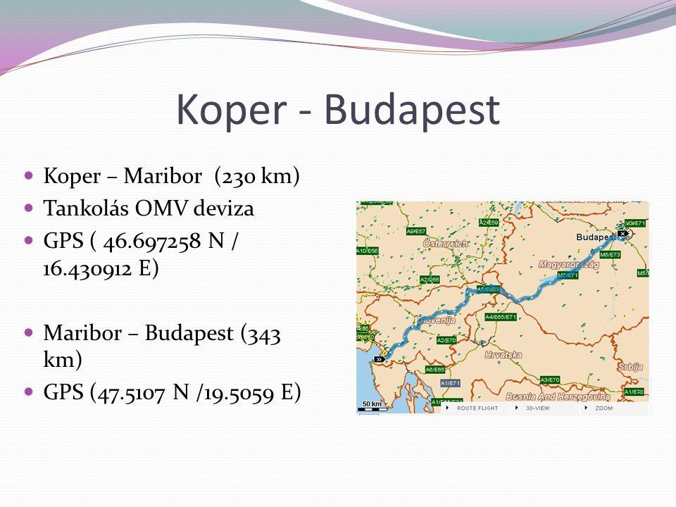 Koper - Budapest Koper – Maribor (230 km) Tankolás OMV deviza GPS ( 46.697258 N / 16.430912 E) Maribor – Budapest (343 km) GPS (47.5107 N /19.5059 E)