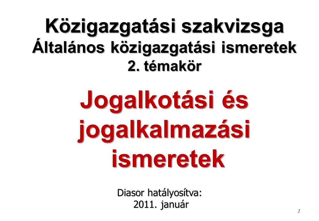1 Közigazgatási szakvizsga Általános közigazgatási ismeretek 2. témakör Jogalkotási és jogalkalmazási ismeretek ismeretek Diasor hatályosítva: 2011. j