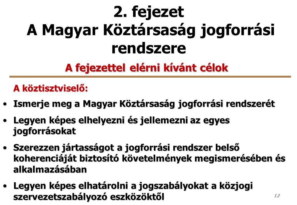 12 2. fejezet A Magyar Köztársaság jogforrási rendszere A fejezettel elérni kívánt célok A köztisztviselő: Ismerje meg a Magyar Köztársaság jogforrási