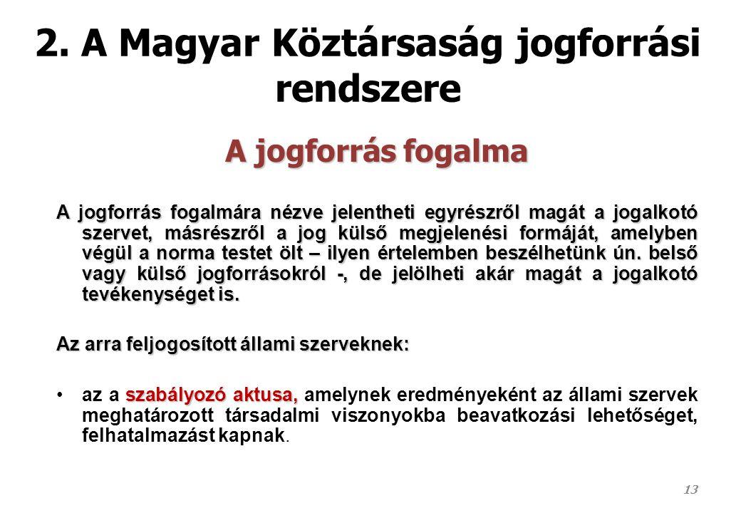 2. A Magyar Köztársaság jogforrási rendszere A jogforrás fogalma A jogforrás fogalmára nézve jelentheti egyrészről magát a jogalkotó szervet, másrészr
