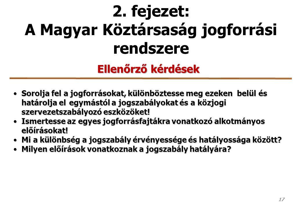 17 2. fejezet: A Magyar Köztársaság jogforrási rendszere Ellenőrző kérdések Sorolja fel a jogforrásokat, különböztesse meg ezeken belül és határolja e