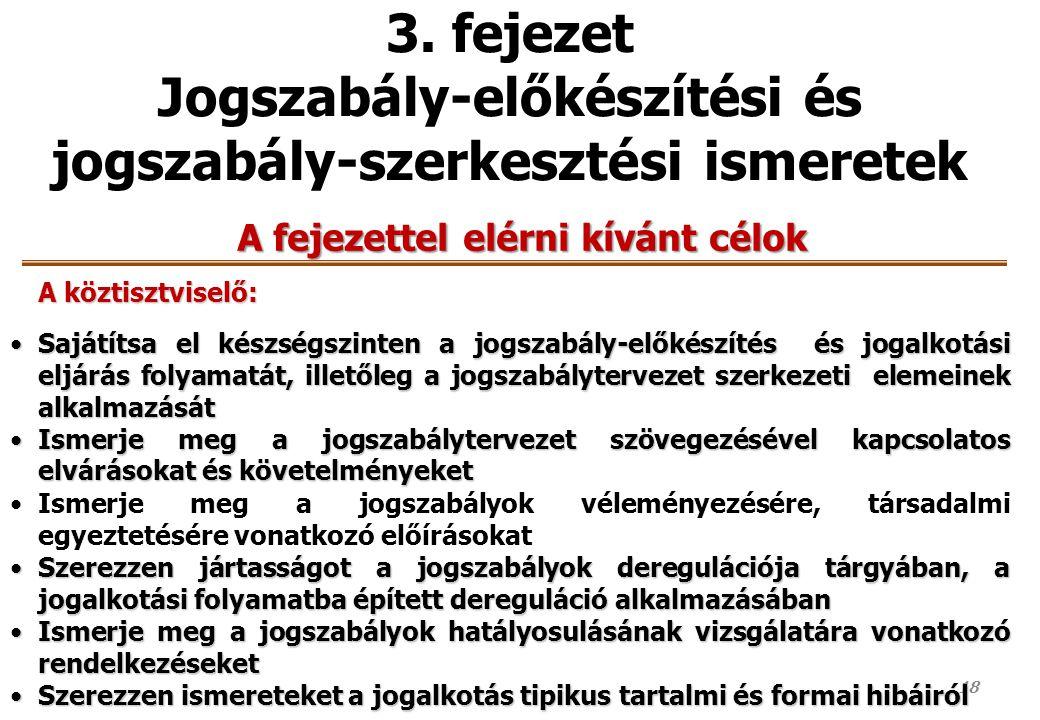 18 3. fejezet Jogszabály-előkészítési és jogszabály-szerkesztési ismeretek A fejezettel elérni kívánt célok A köztisztviselő: Sajátítsa el készségszin