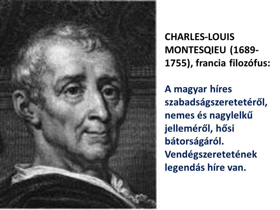 CHARLES-LOUIS MONTESQIEU (1689- 1755), francia filozófus: A magyar híres szabadságszeretetéről, nemes és nagylelkű jelleméről, hősi bátorságáról. Vend