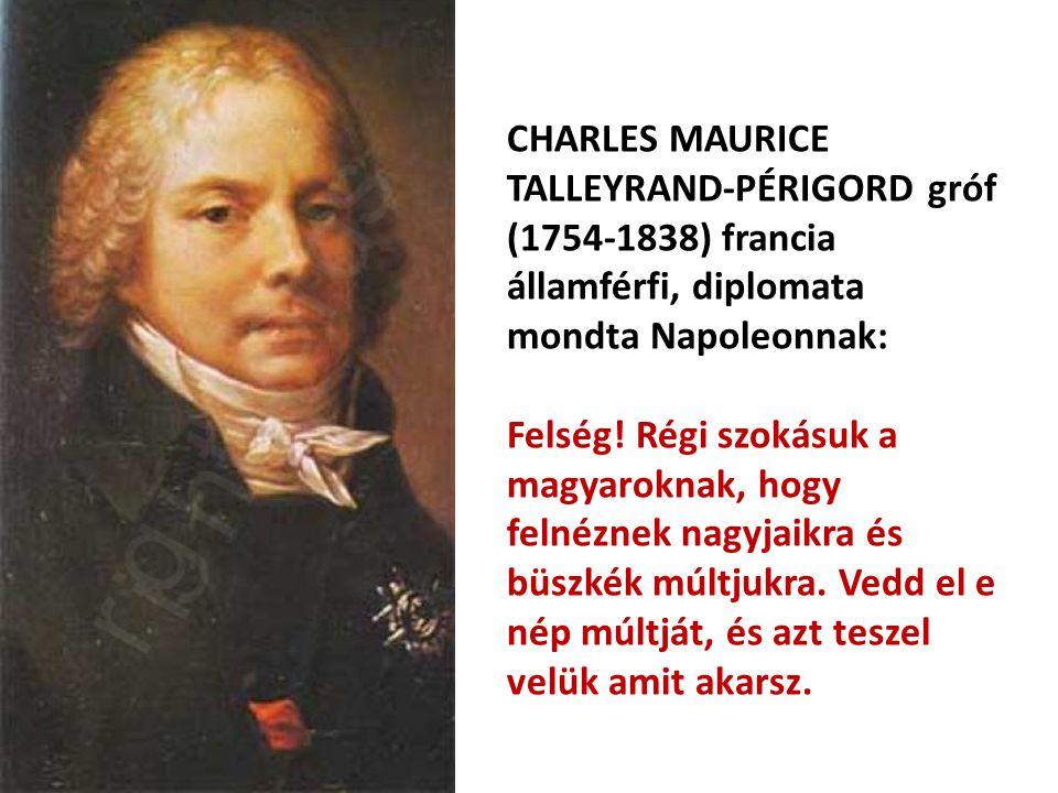 CHARLES MAURICE TALLEYRAND-PÉRIGORD gróf (1754-1838) francia államférfi, diplomata mondta Napoleonnak: Felség! Régi szokásuk a magyaroknak, hogy felné