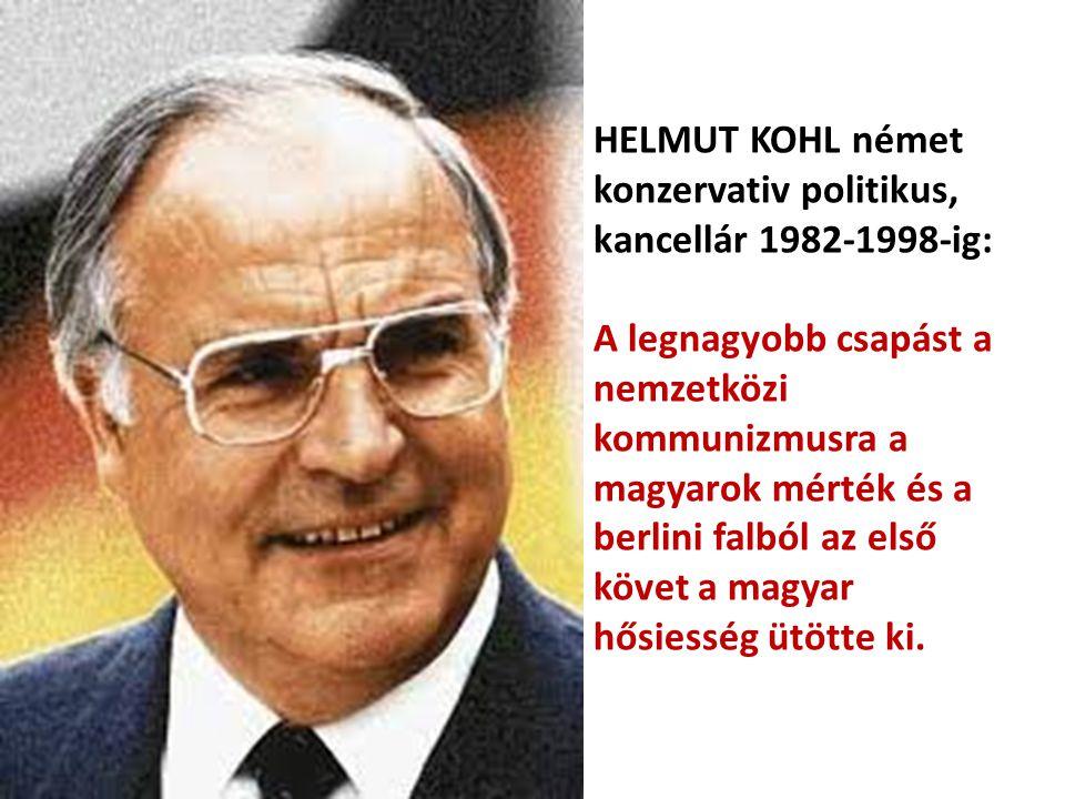 HELMUT KOHL német konzervativ politikus, kancellár 1982-1998-ig: A legnagyobb csapást a nemzetközi kommunizmusra a magyarok mérték és a berlini falból