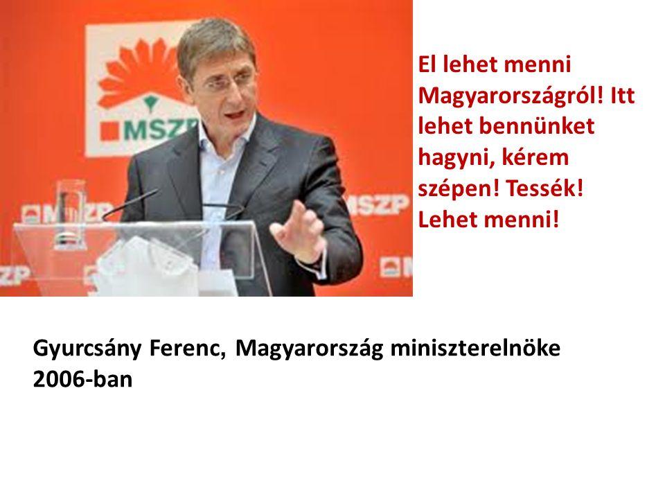 El lehet menni Magyarországról! Itt lehet bennünket hagyni, kérem szépen! Tessék! Lehet menni! Gyurcsány Ferenc, Magyarország miniszterelnöke 2006-ban