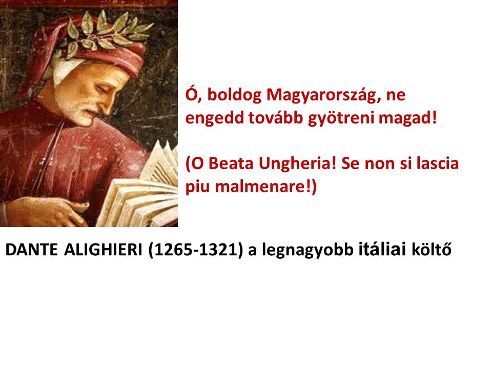 Ó, boldog Magyarország, ne engedd tovább gyötreni magad! (O Beata Ungheria! Se non si lascia piu malmenare!) DANTE ALIGHIERI (1265-1321) a legnagyobb