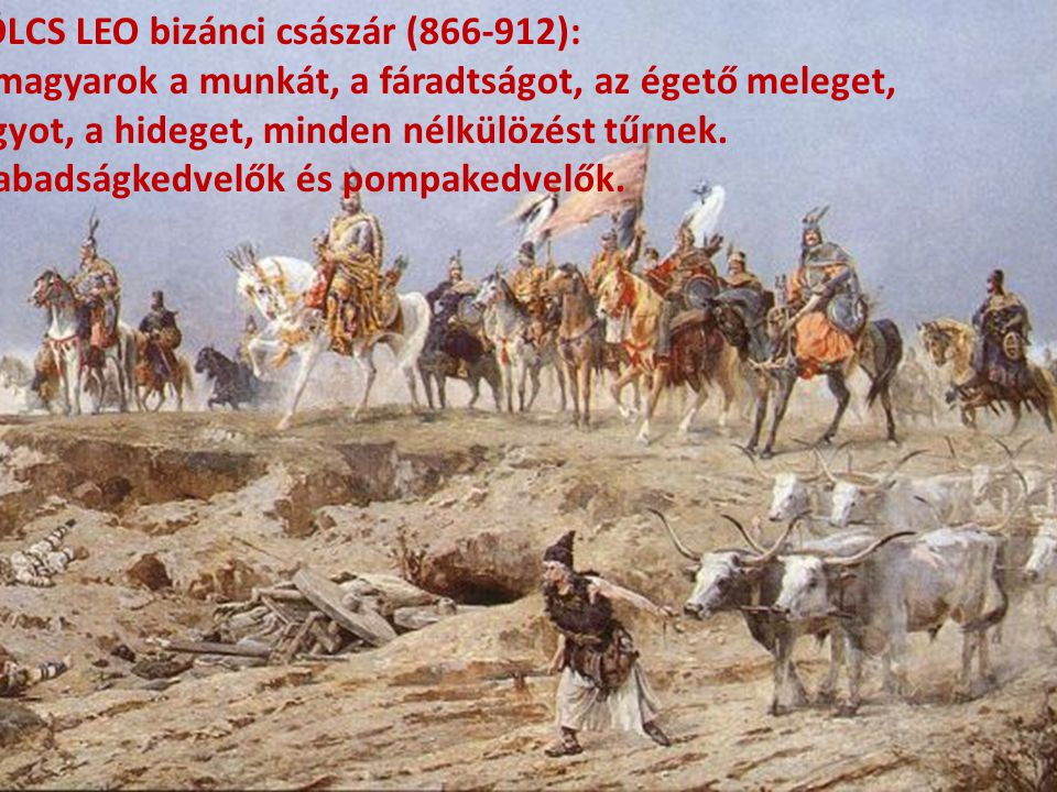 BÖLCS LEO bizánci császár (866-912): A magyarok a munkát, a fáradtságot, az égető meleget, fagyot, a hideget, minden nélkülözést tűrnek. Szabadságkedv