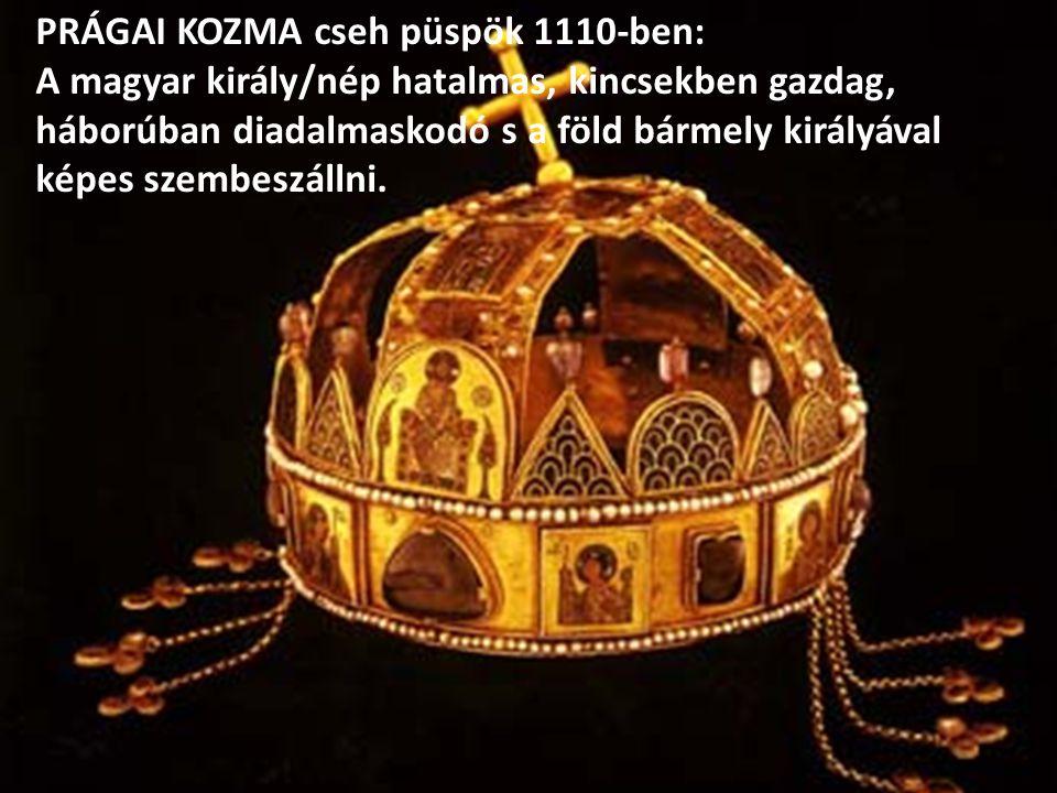 PRÁGAI KOZMA cseh püspök 1110-ben: A magyar király/nép hatalmas, kincsekben gazdag, háborúban diadalmaskodó s a föld bármely királyával képes szembesz