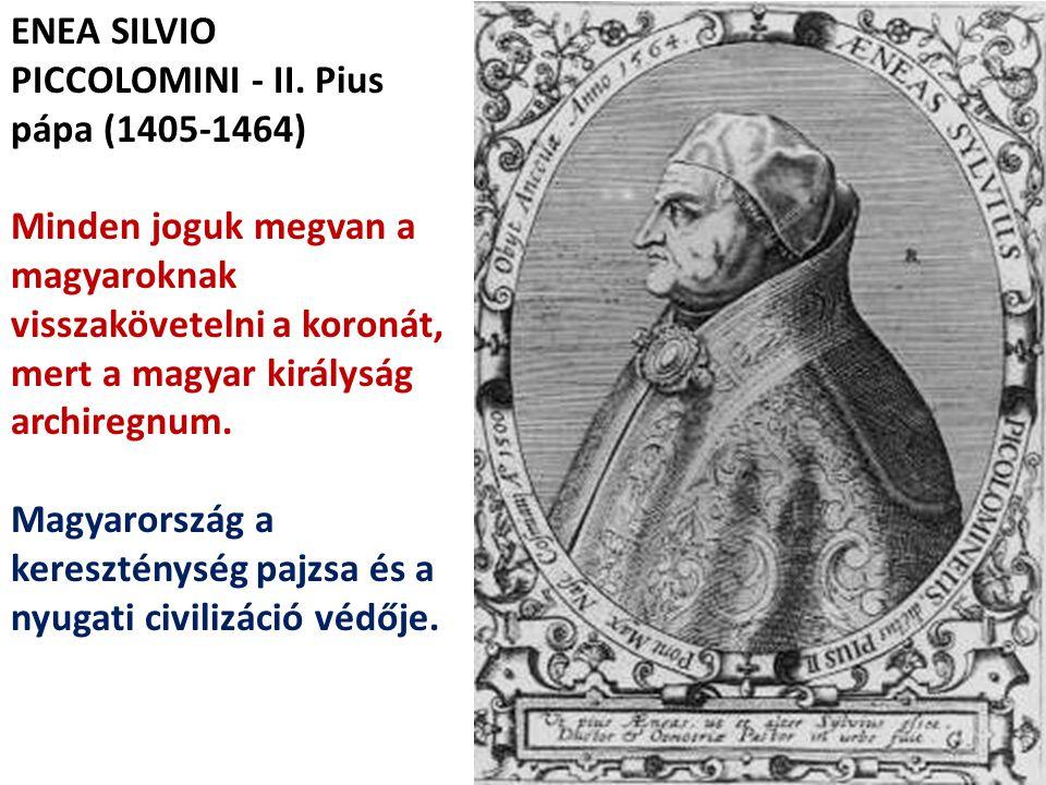 ENEA SILVIO PICCOLOMINI - II. Pius pápa (1405-1464) Minden joguk megvan a magyaroknak visszakövetelni a koronát, mert a magyar királyság archiregnum.