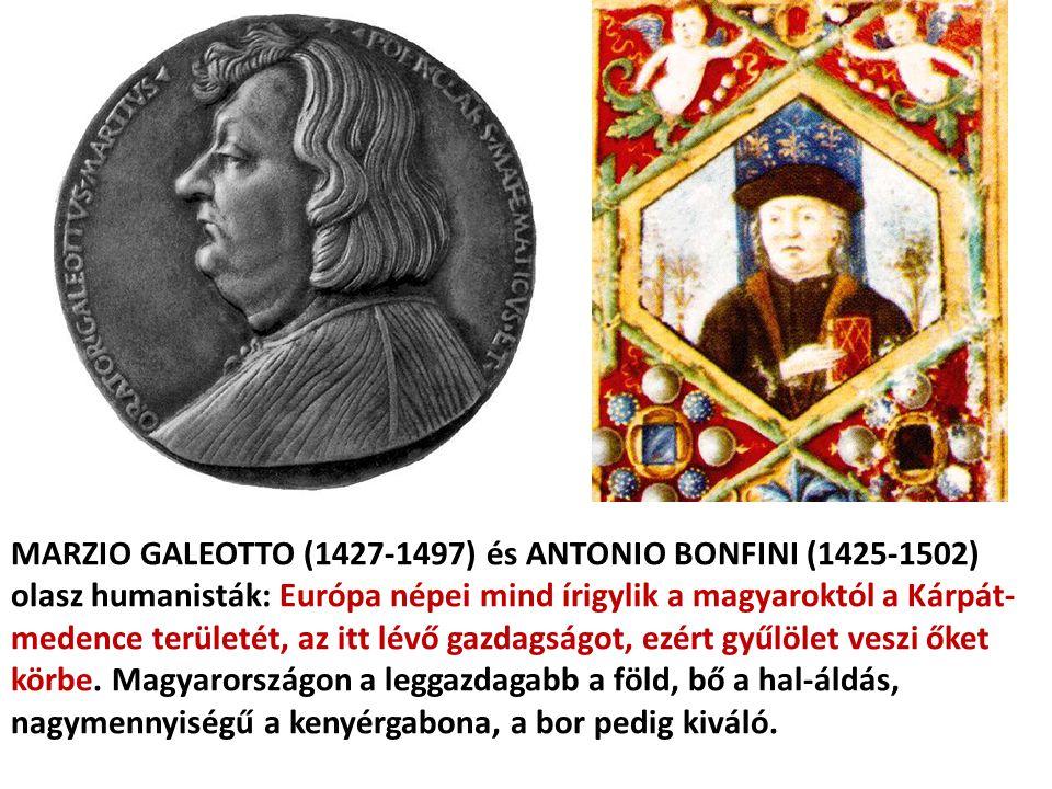 MARZIO GALEOTTO (1427-1497) és ANTONIO BONFINI (1425-1502) olasz humanisták: Európa népei mind írigylik a magyaroktól a Kárpát- medence területét, az