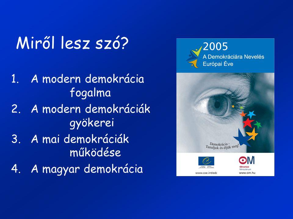Miről lesz szó? 1.A modern demokrácia fogalma 2.A modern demokráciák gyökerei 3.A mai demokráciák működése 4.A magyar demokrácia