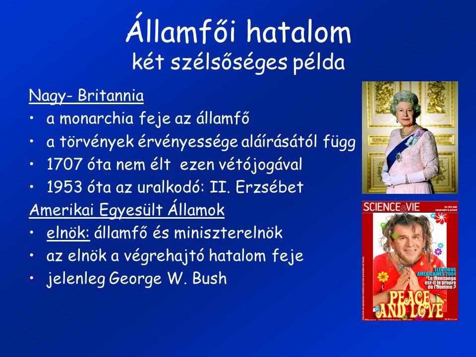 Államfői hatalom két szélsőséges példa Nagy- Britannia a monarchia feje az államfő a törvények érvényessége aláírásától függ 1707 óta nem élt ezen vétójogával 1953 óta az uralkodó: II.