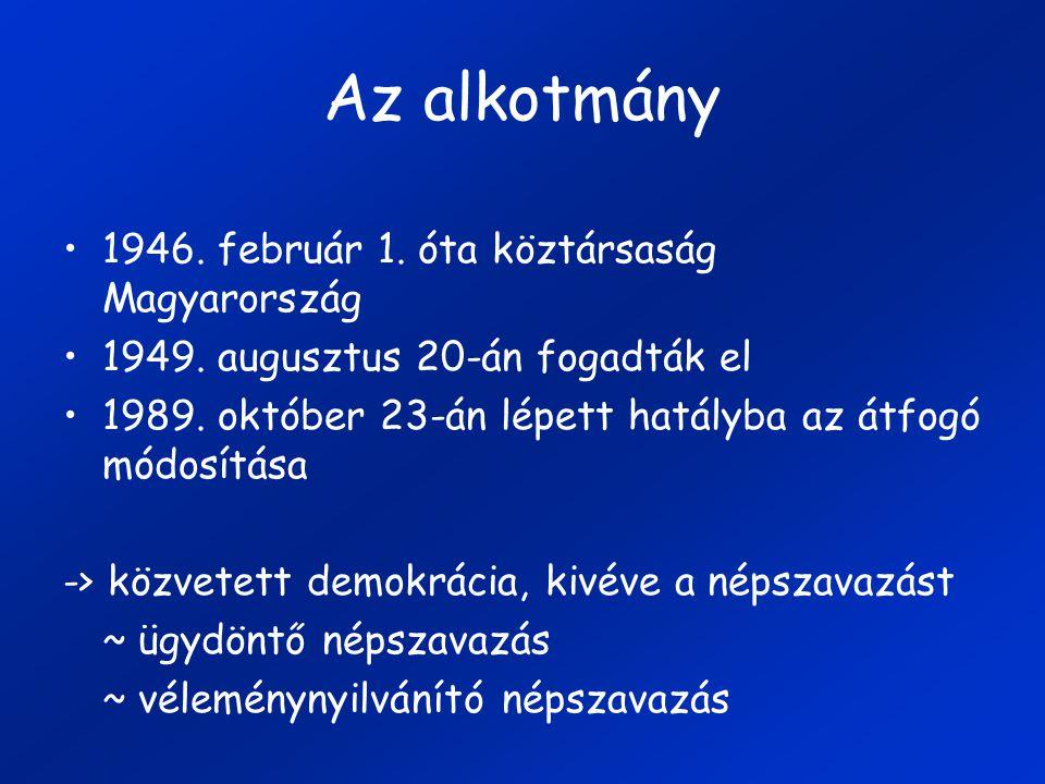 1946. február 1. óta köztársaság Magyarország 1949. augusztus 20-án fogadták el 1989. október 23-án lépett hatályba az átfogó módosítása -> közvetett