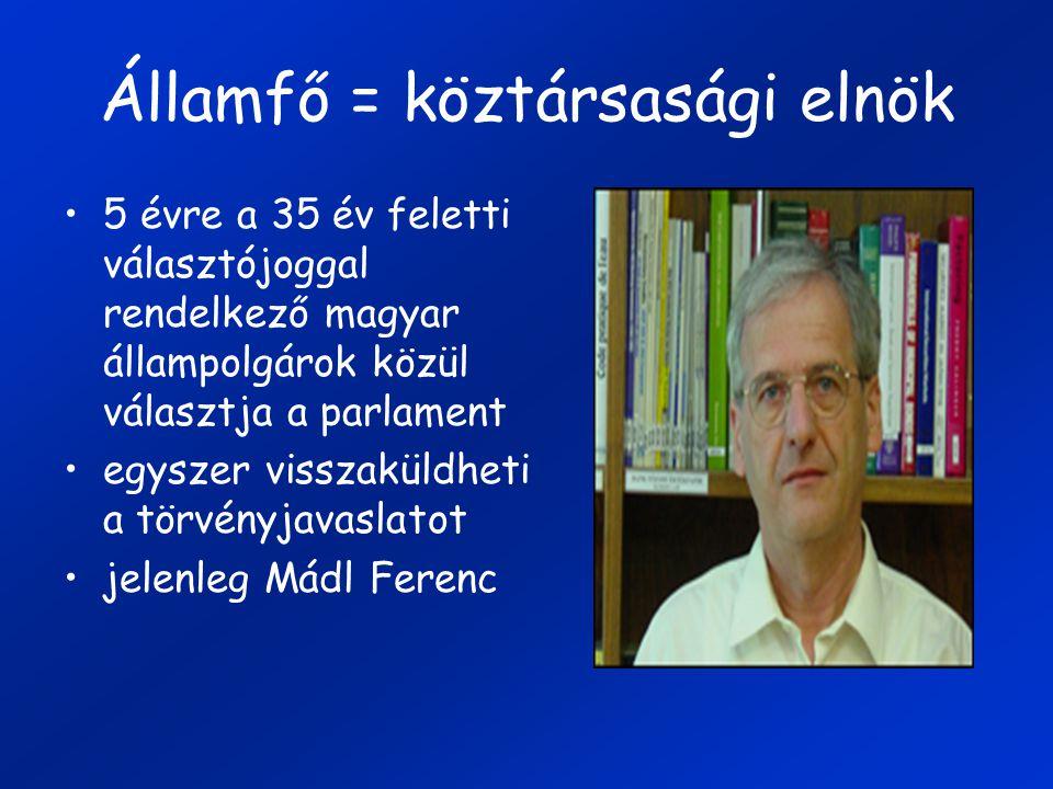 Államfő = köztársasági elnök 5 évre a 35 év feletti választójoggal rendelkező magyar állampolgárok közül választja a parlament egyszer visszaküldheti a törvényjavaslatot jelenleg Mádl Ferenc