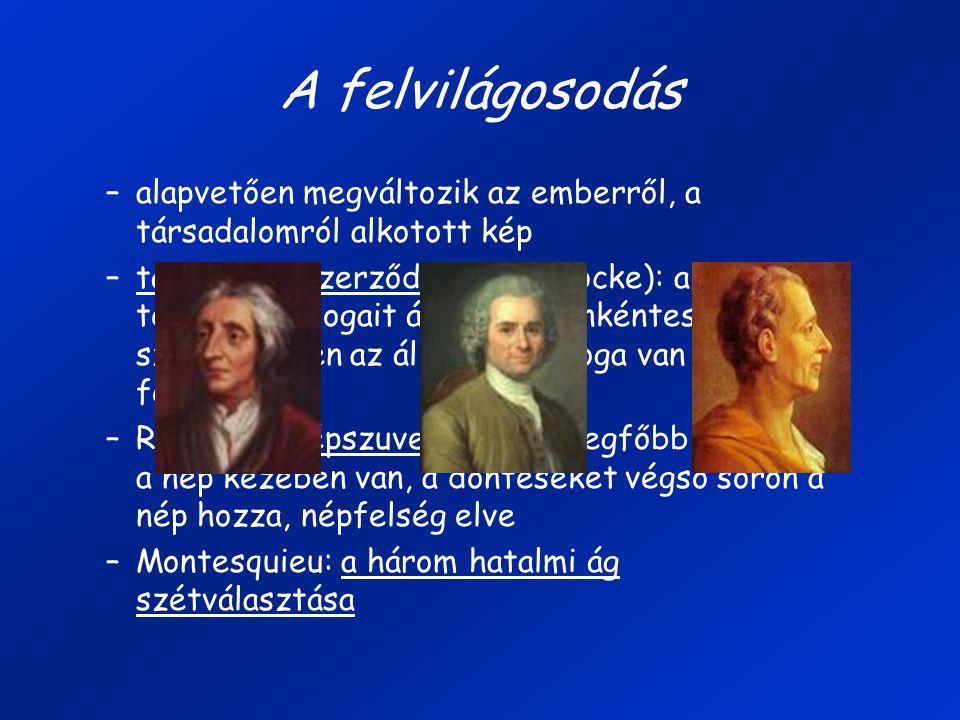A felvilágosodás –alapvetően megváltozik az emberről, a társadalomról alkotott kép –társadalmi szerződés (John Locke): az ember természeti jogait átruházta önkéntes szerződésben az államra, de joga van ezt felbontani –Rousseau: népszuverenitás: a legfőbb, hatalom a nép kezében van, a döntéseket végső soron a nép hozza, népfelség elve –Montesquieu: a három hatalmi ág szétválasztása