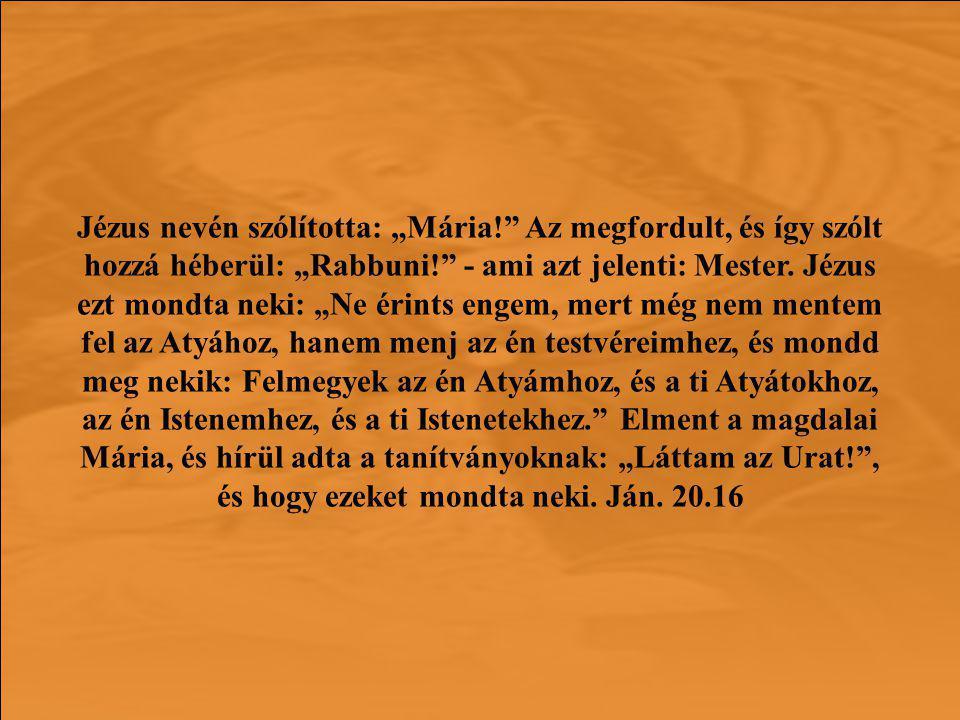 """Jézus nevén szólította: """"Mária! Az megfordult, és így szólt hozzá héberül: """"Rabbuni! - ami azt jelenti: Mester."""