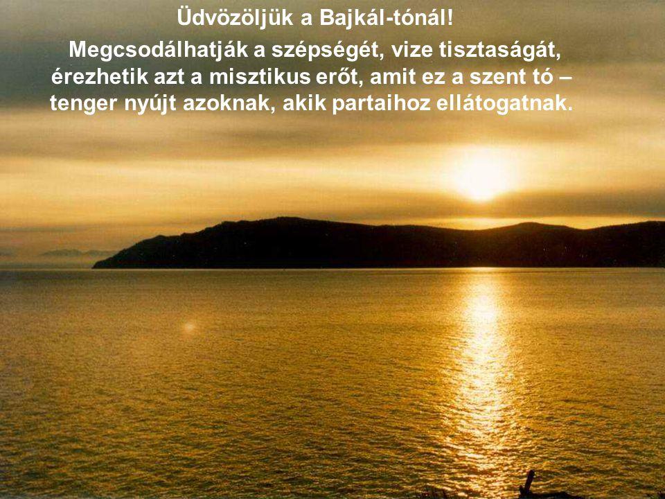 Üdvözöljük a Bajkál-tónál! Megcsodálhatják a szépségét, vize tisztaságát, érezhetik azt a misztikus erőt, amit ez a szent tó – tenger nyújt azoknak, a