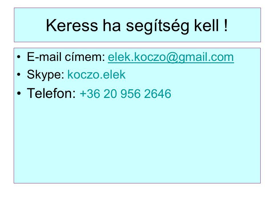 Keress ha segítség kell ! E-mail címem: elek.koczo@gmail.comelek.koczo@gmail.com Skype: koczo.elek Telefon: +36 20 956 2646