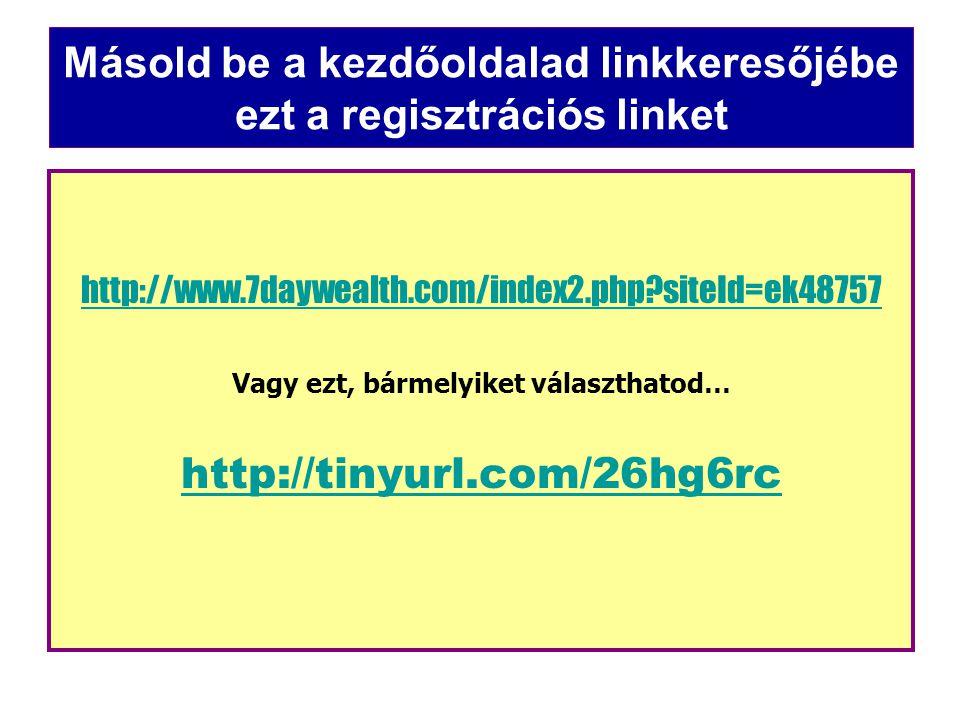 Másold be a kezdőoldalad linkkeresőjébe ezt a regisztrációs linket http://www.7daywealth.com/index2.php siteId=ek48757 Vagy ezt, bármelyiket választhatod… http://tinyurl.com/26hg6rc