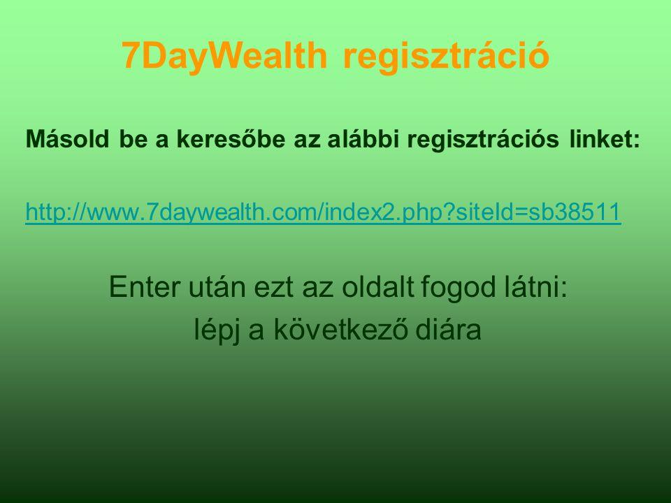 7DayWealth regisztráció Másold be a keresőbe az alábbi regisztrációs linket: http://www.7daywealth.com/index2.php?siteId=sb38511 Enter után ezt az oldalt fogod látni: lépj a következő diára