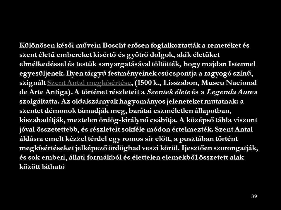 39 Különösen késői művein Boscht erősen foglalkoztatták a remetéket és szent életű embereket kísértő és gyötrő dolgok, akik életüket elmélkedéssel és