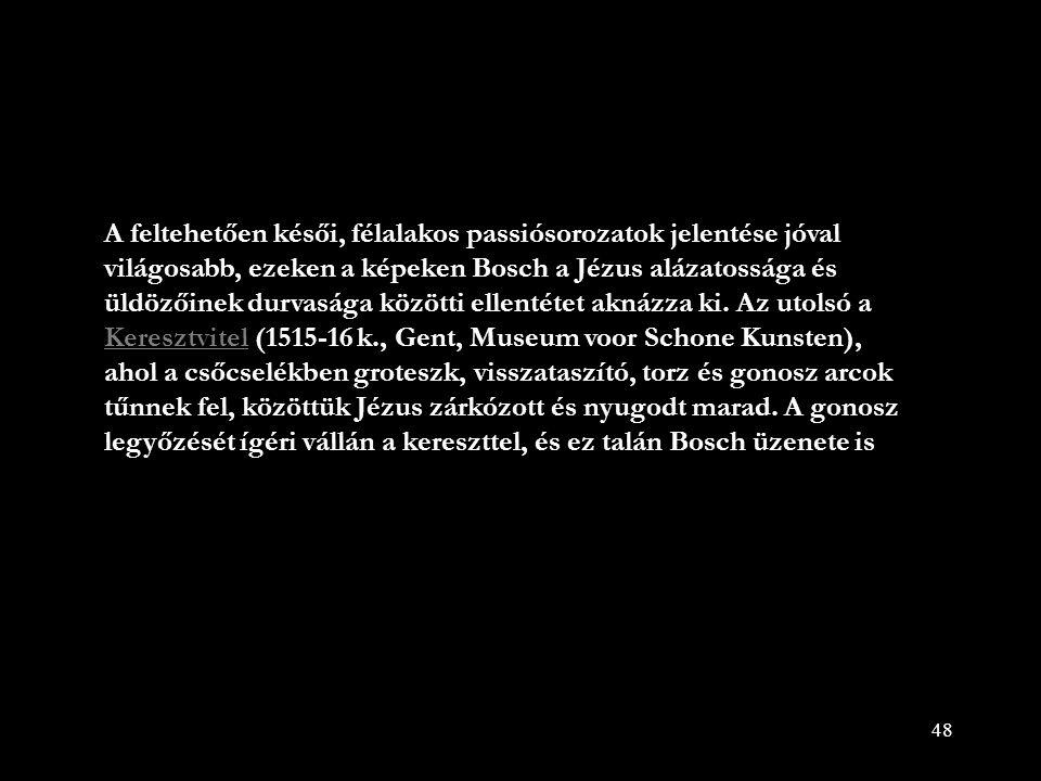 48 A feltehetően késői, félalakos passiósorozatok jelentése jóval világosabb, ezeken a képeken Bosch a Jézus alázatossága és üldözőinek durvasága közö