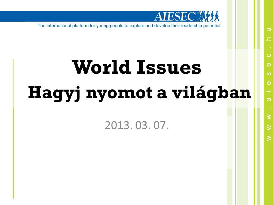 World Issues Hagyj nyomot a világban 2013. 03. 07.