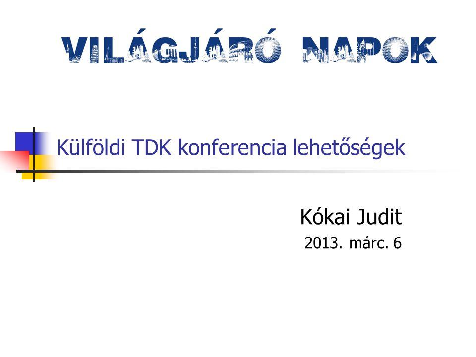 Külföldi TDK konferencia lehetőségek Kókai Judit 2013. márc. 6