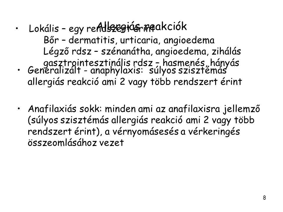 8 Allergiás reakciók Generalizált - anaphylaxis: súlyos szisztémás allergiás reakció ami 2 vagy több rendszert érint Anafilaxiás sokk: minden ami az anafilaxisra jellemző (súlyos szisztémás allergiás reakció ami 2 vagy több rendszert érint), a vérnyomásesés a vérkeringés összeomlásához vezet Lokális – egy rendszert érint Bőr – dermatitis, urticaria, angioedema Légző rdsz – szénanátha, angioedema, zihálás gasztrointesztinális rdsz – hasmenés, hányás