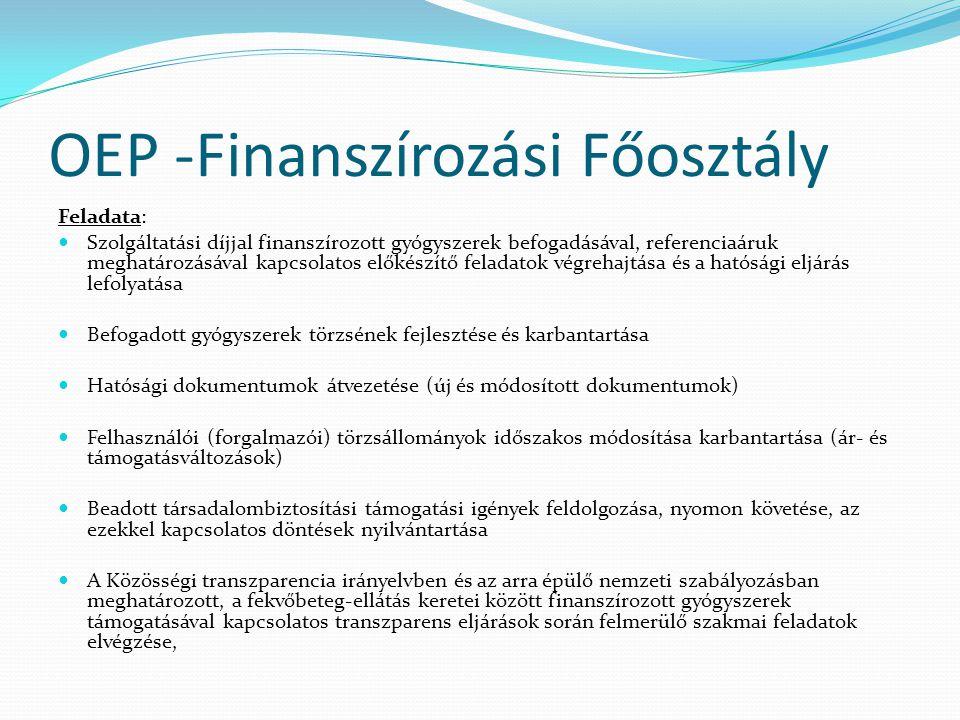 OEP -Finanszírozási Főosztály Feladata: Szolgáltatási díjjal finanszírozott gyógyszerek befogadásával, referenciaáruk meghatározásával kapcsolatos előkészítő feladatok végrehajtása és a hatósági eljárás lefolyatása Befogadott gyógyszerek törzsének fejlesztése és karbantartása Hatósági dokumentumok átvezetése (új és módosított dokumentumok) Felhasználói (forgalmazói) törzsállományok időszakos módosítása karbantartása (ár- és támogatásváltozások) Beadott társadalombiztosítási támogatási igények feldolgozása, nyomon követése, az ezekkel kapcsolatos döntések nyilvántartása A Közösségi transzparencia irányelvben és az arra épülő nemzeti szabályozásban meghatározott, a fekvőbeteg-ellátás keretei között finanszírozott gyógyszerek támogatásával kapcsolatos transzparens eljárások során felmerülő szakmai feladatok elvégzése,