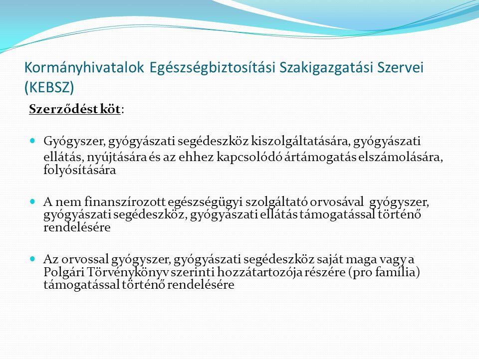 Kormányhivatalok Egészségbiztosítási Szakigazgatási Szervei (KEBSZ) Szerződést köt: Gyógyszer, gyógyászati segédeszköz kiszolgáltatására, gyógyászati ellátás, nyújtására és az ehhez kapcsolódó ártámogatás elszámolására, folyósítására A nem finanszírozott egészségügyi szolgáltató orvosával gyógyszer, gyógyászati segédeszköz, gyógyászati ellátás támogatással történő rendelésére Az orvossal gyógyszer, gyógyászati segédeszköz saját maga vagy a Polgári Törvénykönyv szerinti hozzátartozója részére (pro família) támogatással történő rendelésére
