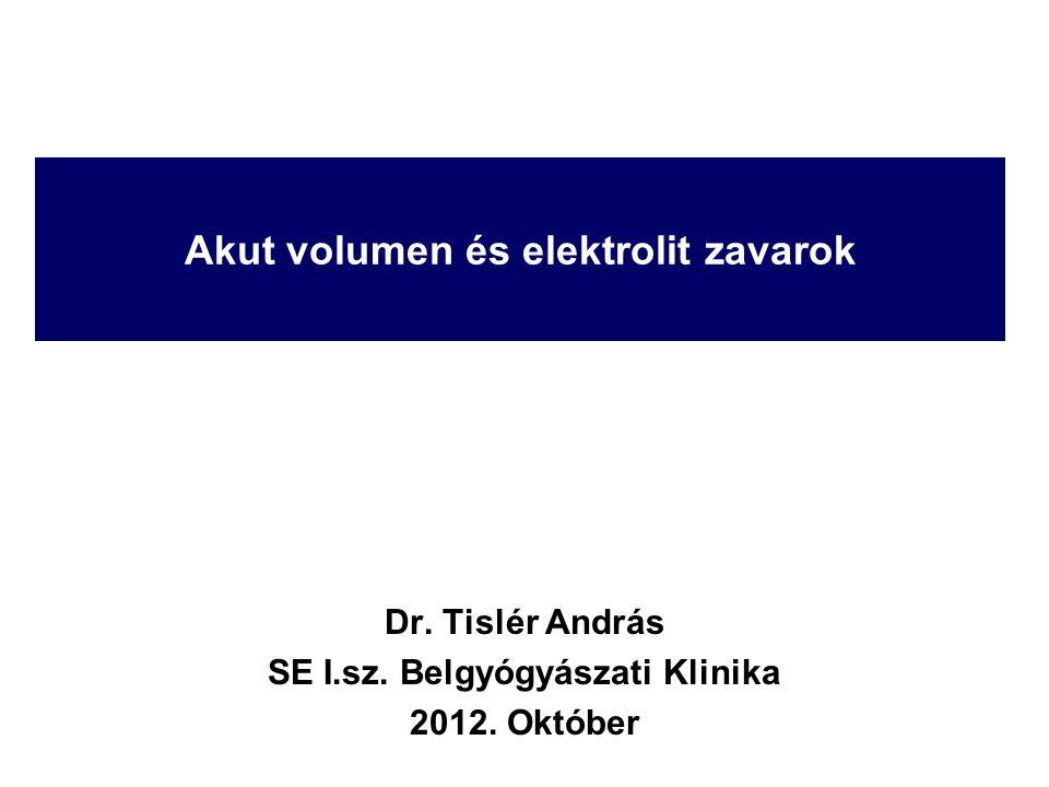 Akut volumen és elektrolit zavarok Dr. Tislér András SE I.sz. Belgyógyászati Klinika 2012. Október