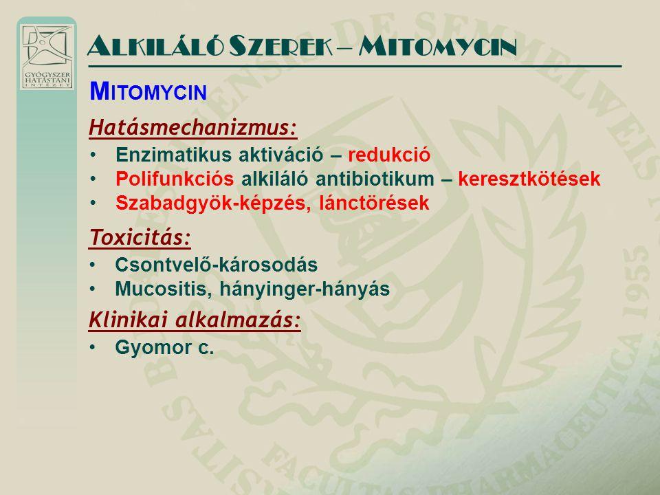 A LKILÁLÓ S ZEREK – M ITOMYCIN Hatásmechanizmus: Enzimatikus aktiváció – redukció Polifunkciós alkiláló antibiotikum – keresztkötések Szabadgyök-képzé