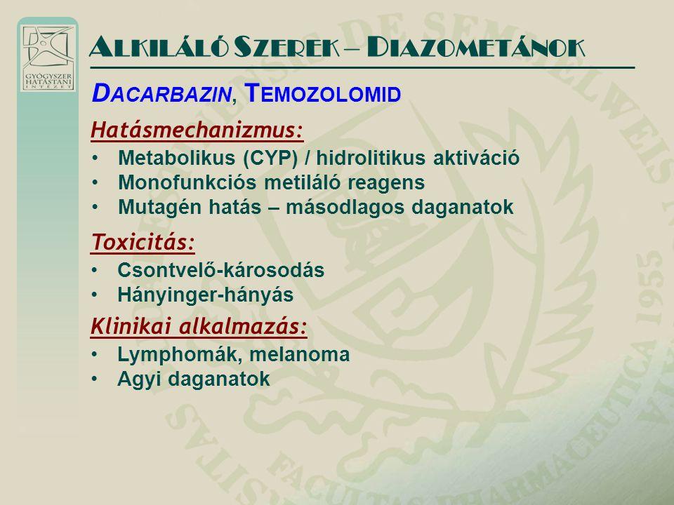 A LKILÁLÓ S ZEREK – D IAZOMETÁNOK Hatásmechanizmus: Metabolikus (CYP) / hidrolitikus aktiváció Monofunkciós metiláló reagens Mutagén hatás – másodlagos daganatok D ACARBAZIN, T EMOZOLOMID Toxicitás: Csontvelő-károsodás Hányinger-hányás Klinikai alkalmazás: Lymphomák, melanoma Agyi daganatok