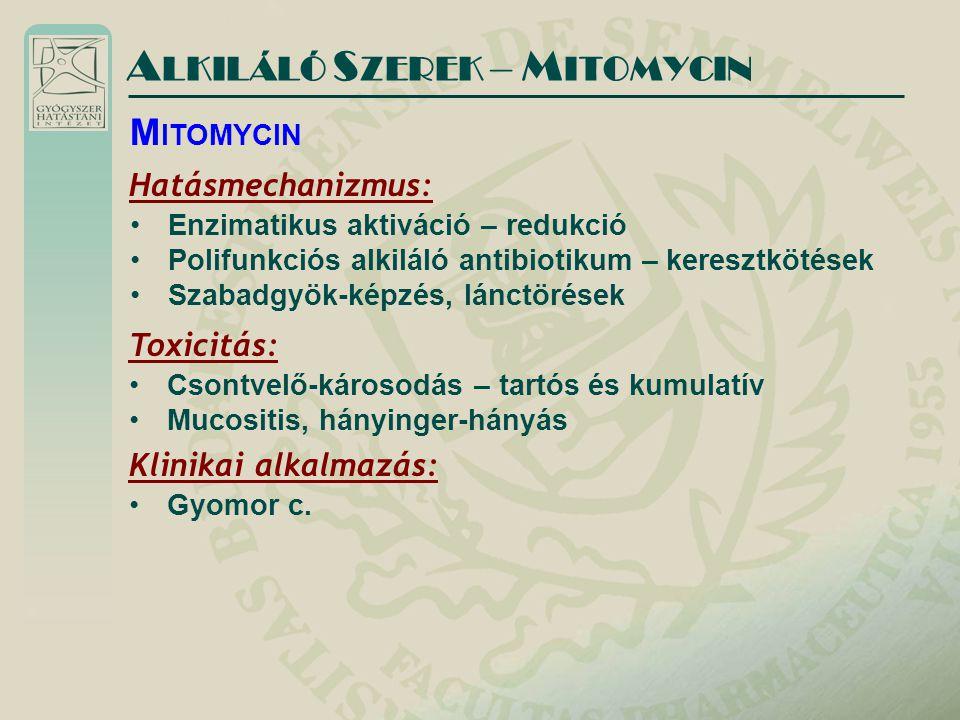 A LKILÁLÓ S ZEREK – M ITOMYCIN Hatásmechanizmus: Enzimatikus aktiváció – redukció Polifunkciós alkiláló antibiotikum – keresztkötések Szabadgyök-képzés, lánctörések M ITOMYCIN Toxicitás: Csontvelő-károsodás – tartós és kumulatív Mucositis, hányinger-hányás Klinikai alkalmazás: Gyomor c.