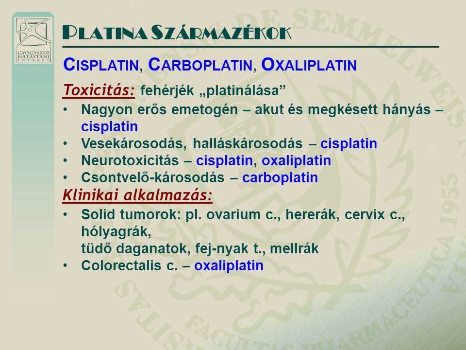 """P LATINA S ZÁRMAZÉKOK C ISPLATIN, C ARBOPLATIN, O XALIPLATIN Toxicitás: fehérjék """"platinálása Nagyon erős emetogén – akut és megkésett hányás – cisplatin Vesekárosodás, halláskárosodás – cisplatin Neurotoxicitás – cisplatin, oxaliplatin Csontvelő-károsodás – carboplatin Klinikai alkalmazás: Solid tumorok: pl."""