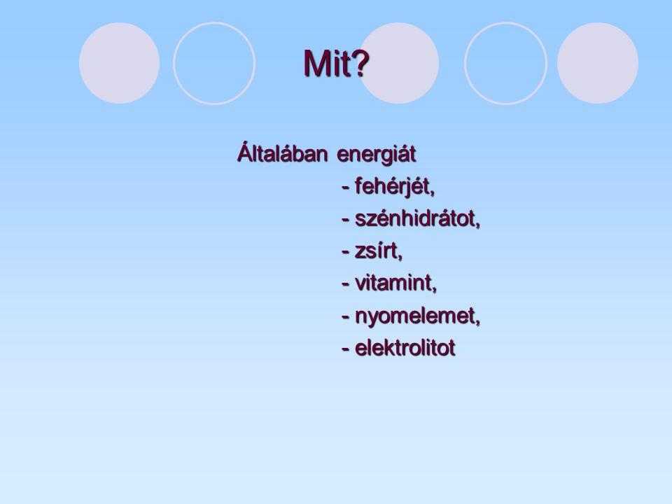 Mit? Általában energiát - fehérjét, - fehérjét, - szénhidrátot, - szénhidrátot, - zsírt, - zsírt, - vitamint, - vitamint, - nyomelemet, - nyomelemet,