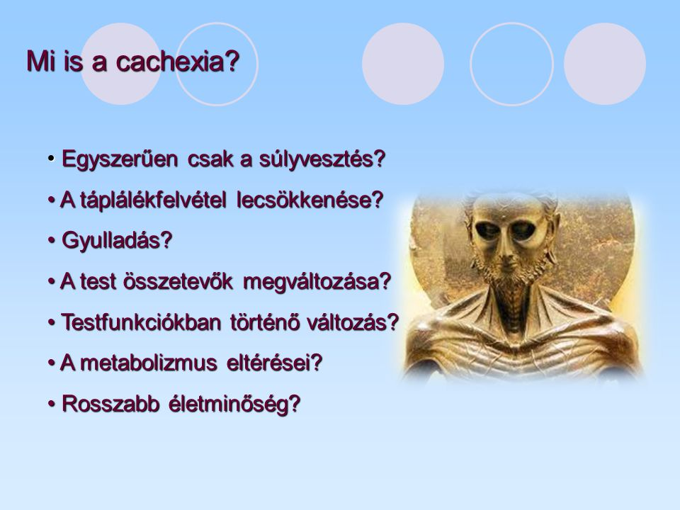 Mi is a cachexia? Egyszerűen csak a súlyvesztés? Egyszerűen csak a súlyvesztés? A táplálékfelvétel lecsökkenése? A táplálékfelvétel lecsökkenése? Gyul