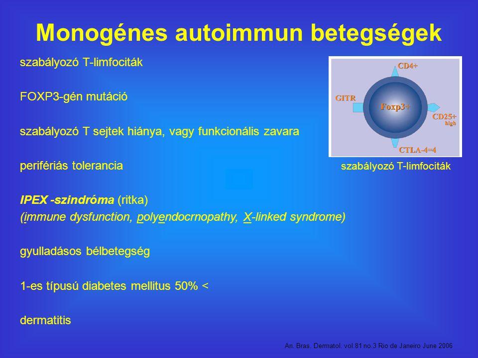 Monogénes autoimmun betegségek szabályozó T-limfociták FOXP3-gén mutáció szabályozó T sejtek hiánya, vagy funkcionális zavara perifériás tolerancia IPEX -szindróma (ritka) (immune dysfunction, polyendocrnopathy, X-linked syndrome) gyulladásos bélbetegség 1-es típusú diabetes mellitus 50% < dermatitis An.