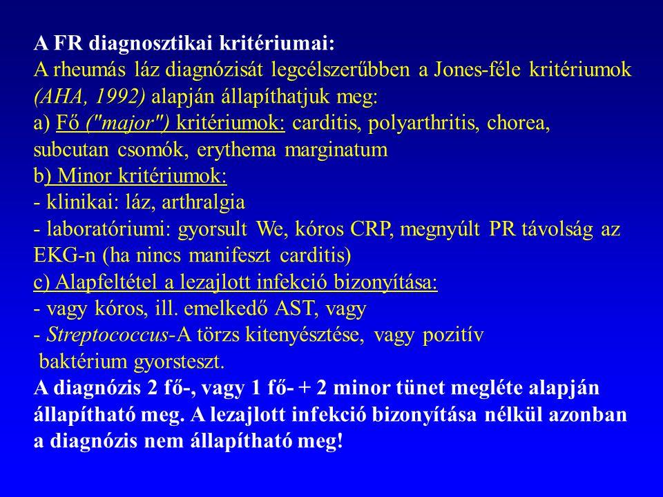 A FR diagnosztikai kritériumai: A rheumás láz diagnózisát legcélszerűbben a Jones-féle kritériumok (AHA, 1992) alapján állapíthatjuk meg: a) Fő (