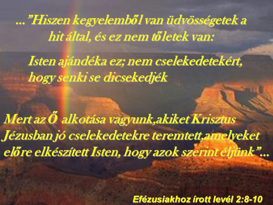 … Hiszen kegyelemb ő l van üdvösségetek a hit által, és ez nem t ő letek van: Efézusiakhoz írott levél 2:8-10 Isten ajándéka ez; nem cselekedetekért, hogy senki se dicsekedjék Mert az Ő alkotása vagyunk,akiket Krisztus Jézusban jó cselekedetekre teremtett,amelyeket el ő re elkészített Isten, hogy azok szerint éljünk …