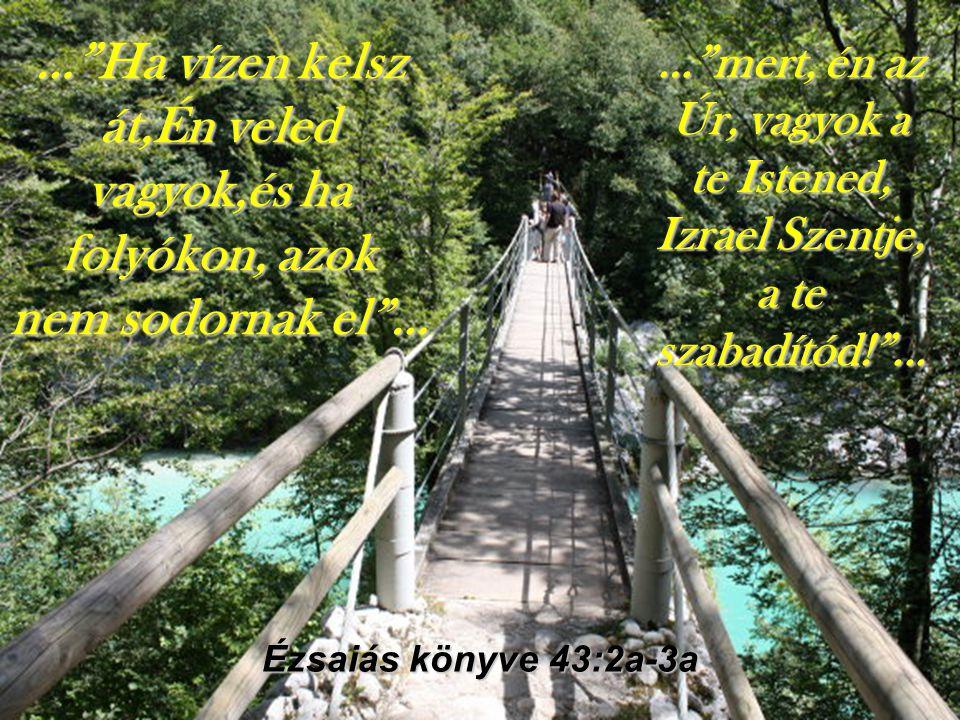 … Ha vízen kelsz át,Én veled vagyok,és ha folyókon, azok nem sodornak el … Ézsaiás könyve 43:2a-3a … mert, én az Úr, vagyok a te Istened, Izrael Szentje, a te szabadítód! ...