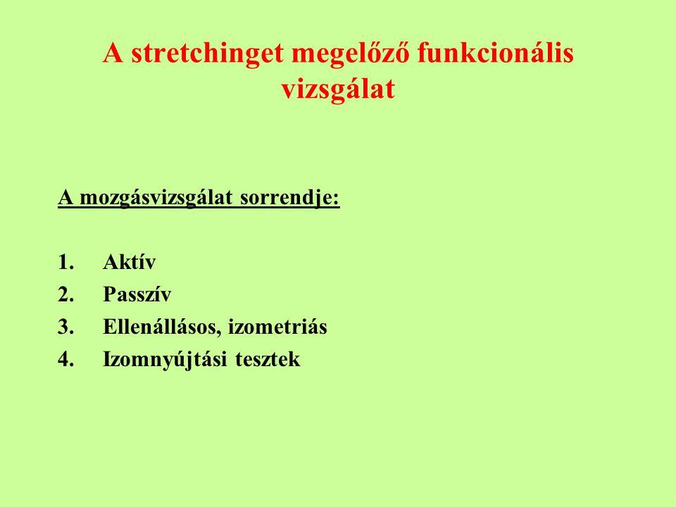 A stretchinget megelőző funkcionális vizsgálat A mozgásvizsgálat sorrendje: 1.Aktív 2.Passzív 3.Ellenállásos, izometriás 4.Izomnyújtási tesztek