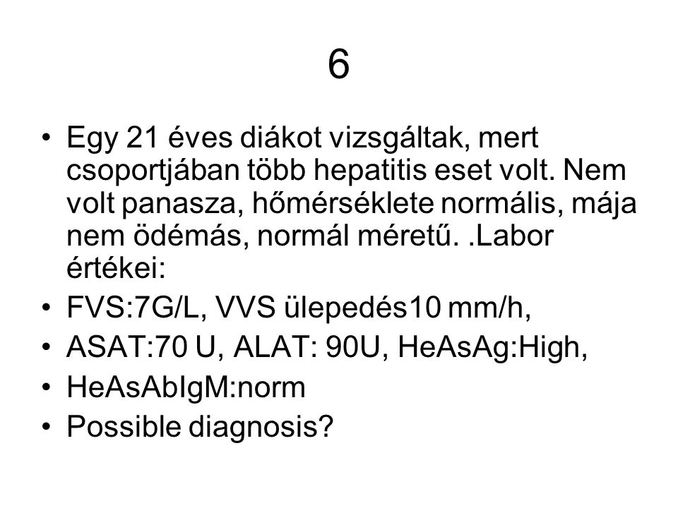 6 Egy 21 éves diákot vizsgáltak, mert csoportjában több hepatitis eset volt. Nem volt panasza, hőmérséklete normális, mája nem ödémás, normál méretű..