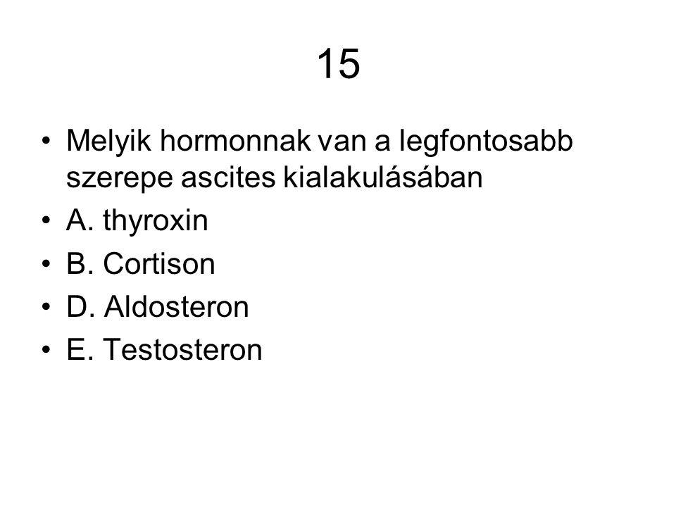 15 Melyik hormonnak van a legfontosabb szerepe ascites kialakulásában A. thyroxin B. Cortison D. Aldosteron E. Testosteron