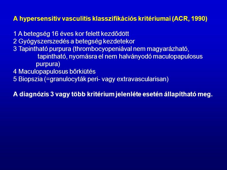 A hypersensitiv vasculitis klasszifikációs kritériumai (ACR, 1990) 1 A betegség 16 éves kor felett kezdődött 2 Gyógyszerszedés a betegség kezdetekor 3 Tapintható purpura (thrombocyopeniával nem magyarázható, tapintható, nyomásra el nem halványodó maculopapulosus purpura) 4 Maculopapulosus bőrkiütés 5 Biopszia (=granulocyták peri- vagy extravascularisan) A diagnózis 3 vagy több kritérium jelenléte esetén állapítható meg.